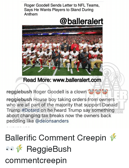 Goodell: Roger Goodell Sends Letter to NFL Teams,  Says He Wants Players to Stand During  Anthem  @balleralert  Read More: www.balleralert.com  reggiebush Roger Goodell is a clown關關  reggiebush House boy taking orders from owners  who are all part of the majority that support Donald  Trump #Dotard oh he heard Trump say something  about changing tax breaks now the owners back  peddling like @deionsanders  COM Ballerific Comment Creepin 🌾👀🌾 ReggieBush commentcreepin