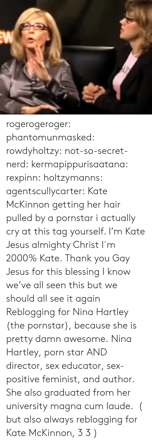 Educator: rogerogeroger: phantomunmasked:  rowdyholtzy:  not-so-secret-nerd:  kermapippurisaatana:  rexpinn:  holtzymanns:  agentscullycarter:  Kate McKinnon getting her hair pulled by a pornstar  i actually cry at this  tag yourself. I'm Kate  Jesus almighty Christ I´m 2000% Kate.  Thank you Gay Jesus for this blessing   I know we've all seen this but we should all see it again    Reblogging for Nina Hartley (the pornstar), because she is pretty damn awesome.  Nina Hartley, porn star AND director, sex educator, sex-positive feminist, and author. She also graduated from her universitymagna cum laude. ( but also always reblogging for Kate McKinnon, 3 3 )