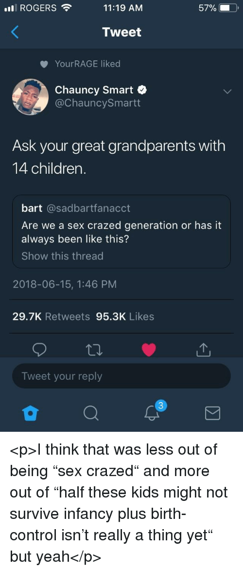 """Children, Sex, and Yeah: ROGERS  11:19 AM  57%.  Tweet  YourRAGE liked  Chauncy Smart  @ChauncySmartt  Ask your great grandparents with  14 children.  bart @sadbartfanacct  Are we a sex crazed generation or has it  always been like this?  Show this thread  2018-06-15, 1:46 PM  29.7K Retweets 95.3K Likes  Tweet your reply <p>I think that was less out of being """"sex crazed"""" and more out of """"half these kids might not survive infancy plus birth-control isn't really a thing yet"""" but yeah</p>"""