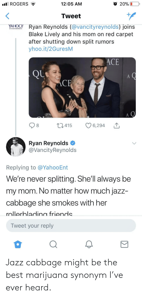 Blake Lively: ROGERS  12:05 ANM  O 20% L  Tweet  NATWTANONE  Ryan Reynolds (vancityreynolds) Joins  Blake Lively and his mom on red carpet  after shutting down split rumors  yhoo.it/2GuresM  ACE  t415 6,294  Ryan Reynolds  @VancityReynolds  Replying to @YahooEnt  e're never splitting.She'lI always be  my mom. No matter how much jazz-  cabbage she smokes with her  nllerhladin friends  Tweet your reply Jazz cabbage might be the best marijuana synonym I've ever heard.