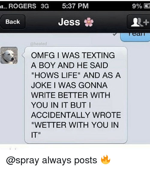 "Life, Memes, and Texting: ROGERS 3G 5:37 PM  Jess  Back  @heated  OMFG I WAS TEXTING  A BOY AND HE SAID  ""HOWS LIFE"" AND AS A  JOKE I WAS GONNA  WRITE BETTER WITH  YOU IN IT BUT  ACCIDENTALLY WROTE  ""WETTER WITH YOU IN  IT"" @spray always posts 🔥"
