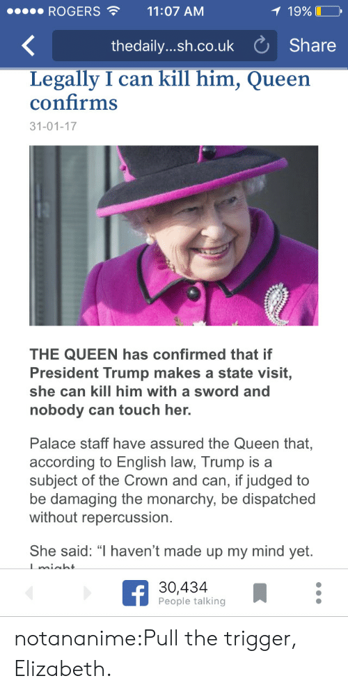 """Monarchy: ROGERS11:07 AM  19%  thedaily....h.co.uk Share  Legally I can kill him, Queen  confirms  31-01-17  THE QUEEN has confirmed that if  President Trump makes a state visit,  she can kill him with a sword and  nobody can touch her.  Palace staff have assured the Queen that,  according to English law, Trump is a  subject of the Crown and can, if judged to  be damaging the monarchy, be dispatched  without repercussion.  She said: """" haven't made up my mind yet.  30,434  People talking notananime:Pull the trigger, Elizabeth."""