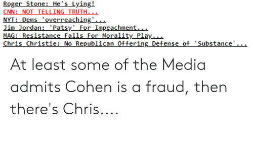 Chris Christie: RogerStone: He's Lying!  CNN: NOT TELLING TRUTH  NYT: Dems overreaching'.  Jim Jordan: 'Patsy'For Impeachment  ty Play.  es  Chris_ Christie: No Republican Offering_Defense of 'Substance' At least some of the Media admits Cohen is a fraud, then there's Chris....