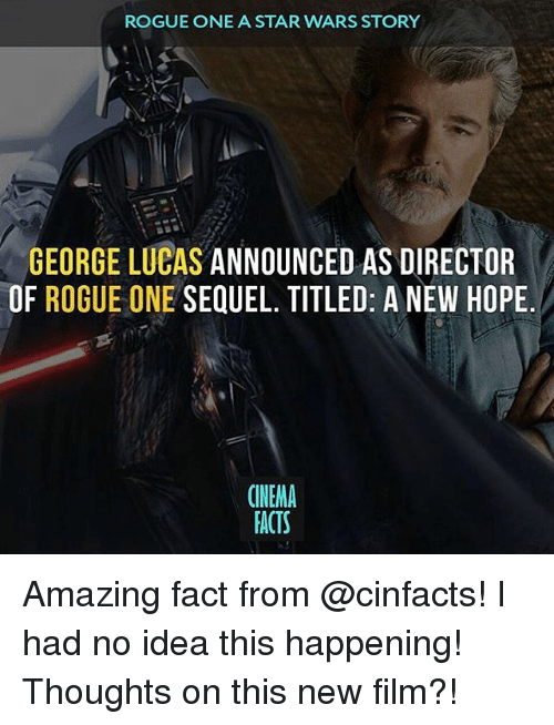 nema: ROGUE ONE A STAR WARS STORY  GEORGE LUCAS ANNOUNCED AS DIRECTOR  OF ROGUE ONE  SEQUEL. TITLED: A NEW HOPE  (NEMA  FACTS Amazing fact from @cinfacts! I had no idea this happening! Thoughts on this new film?!