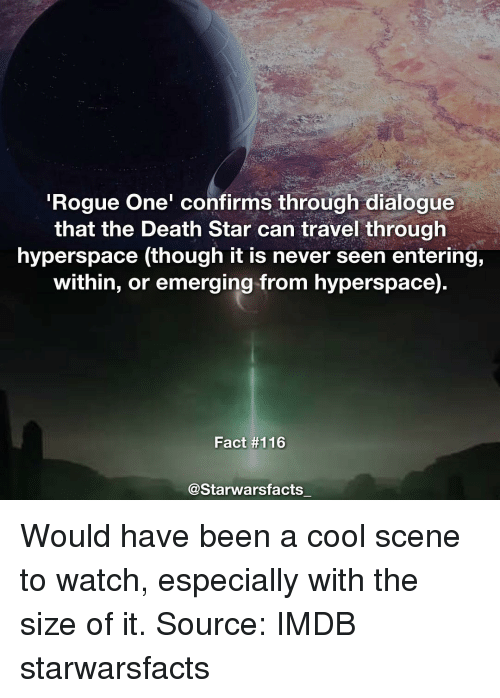 dialogues: Rogue One' confirms through dialogue  that the Death Star can travel through  hyperspace (though it is never seen entering,  within, or emerging from hyperspace)  Fact #116  @Starwarsfacts Would have been a cool scene to watch, especially with the size of it. Source: IMDB starwarsfacts