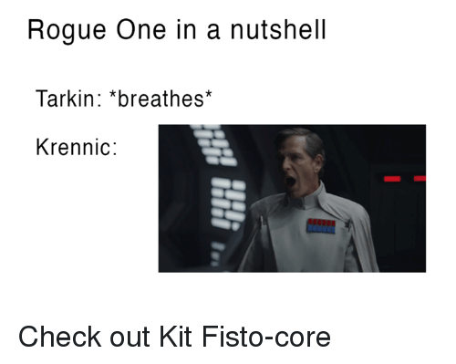 Star Wars, Rogue, and Core: Rogue One in a nutshell  Tarkin *breathes*  Kren nic Check out Kit Fisto-core