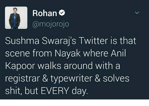 anil kapoor: Rohan  (a mojorojo  Sushma Swaraj s Twitter is that  scene from Nayak where Anil  Kapoor walks around with a  registrar & typewriter & solves  shit, but EVERY day