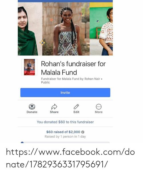 nair: Rohan's fundraiser for  Malala Fund  Fundraiser for Malala Fund by Rohan Nair.  Public  Invite  Donate  Share  Edit  More  You donated $60 to this fundraiser  $60 raised of $2,000 6  Raised by 1 person in 1 day https://www.facebook.com/donate/1782936331795691/
