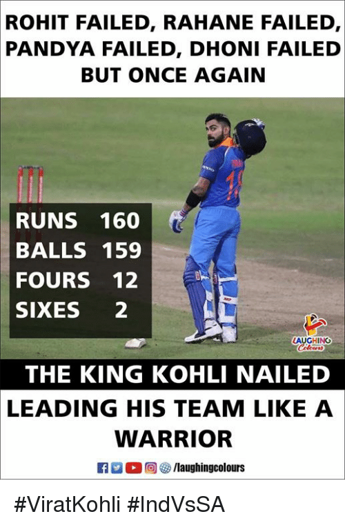 Indianpeoplefacebook, Warrior, and Once: ROHIT  FAILED, RAHANE FAILED,  PANDYA FAILED, DHONI FAILED  BUT ONCE AGAIN  RUNS 160  BALLS 159  FOURS 12  SIXES 2  GHING  THE KING KOHLI NAILED  LEADING HIS TEAM LIKE A  WARRIOR #ViratKohli #IndVsSA