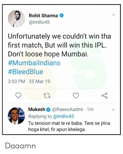 Baba: Rohit Sharma  @lmRo45  Unfortunately we couldn't win tha  first match, But will win this IPL.  Don't loose hope Mumbai.  #Mumbailndians  #BleedBlue  3:53 PM 25 Mar 19  Mukesh @RaeesAadmi 1m  Replying to @lmRo45  Tu tension mat le re baba. Tere se jitna  hoga khel, fir apun khelega. Daaamn