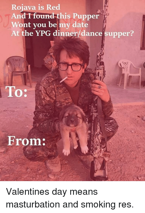 Memes, 🤖, and Masturbating: Rojava is Red  And found this Pupper i  Wont you be my date  At the YPG dinner/dance supper?  To:  From: Valentines day means masturbation and smoking res.