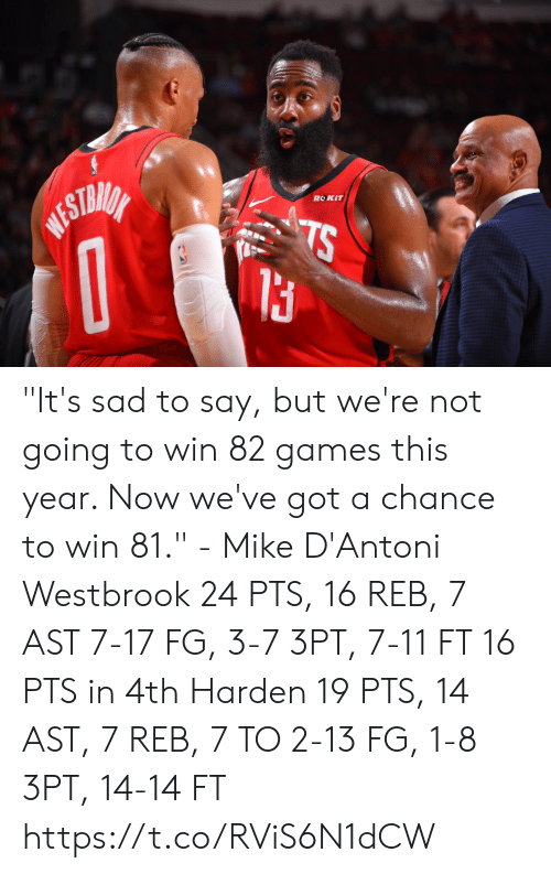 "westbrook: ROKIT  WESTMIA  TS ""It's sad to say, but we're not going to win 82 games this year. Now we've got a chance to win 81."" - Mike D'Antoni  Westbrook 24 PTS, 16 REB, 7 AST 7-17 FG, 3-7 3PT, 7-11 FT 16 PTS in 4th   Harden 19 PTS, 14 AST, 7 REB, 7 TO 2-13 FG, 1-8 3PT, 14-14 FT  https://t.co/RViS6N1dCW"