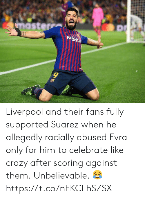 evra: Rokute  9 Liverpool and their fans fully supported Suarez when he allegedly racially abused Evra only for him to celebrate like crazy after scoring against them.  Unbelievable. 😂 https://t.co/nEKCLhSZSX