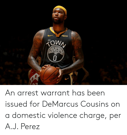 Domestic Violence: Rokuten  FOWN  Jhe  SPALDING An arrest warrant has been issued for DeMarcus Cousins on a domestic violence charge, per A.J. Perez