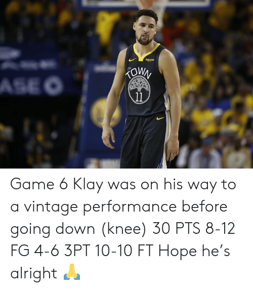 going down: Rokuten  KOWN  ASE O  11 Game 6 Klay was on his way to a vintage performance before going down (knee)  30 PTS 8-12 FG 4-6 3PT 10-10 FT  Hope he's alright 🙏