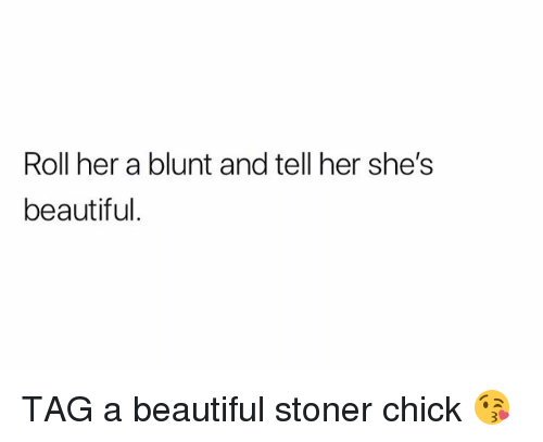 Beautiful, Weed, and Marijuana: Roll her a blunt and tell her she's  beautiful TAG a beautiful stoner chick 😘