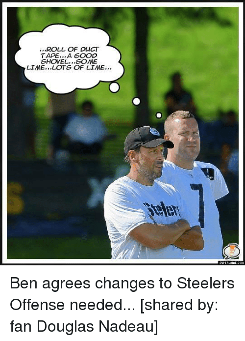 Steelers: ,,,ROLL OF DLICT  TAPE,,,A GOOD  SHOVEL, ,,SOME  LIME, ,,LOTS OF LIME,,, Ben agrees changes to Steelers Offense needed...