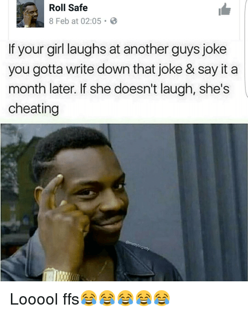 Memes, 🤖, and Girls Laughing: Roll Safe  8 Feb at 02:05 B  If your girl laughs at another guys joke  you gotta write down that joke & say it a  month later. If she doesn't laugh, she's  cheating Looool ffs😂😂😂😂😂