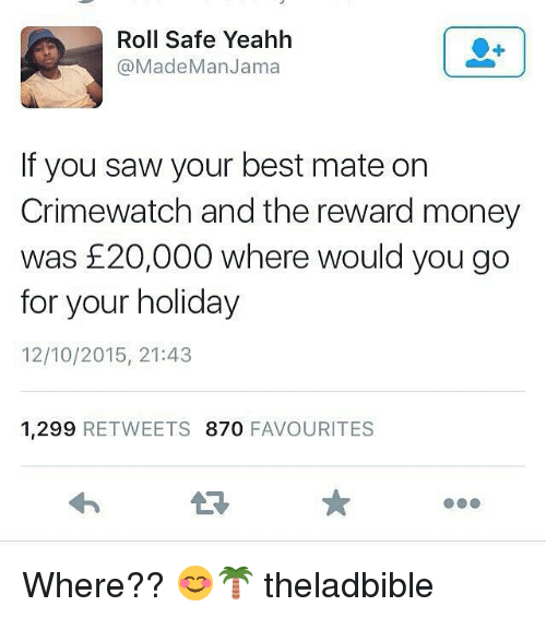 Crimewatch, Memes, and 🤖: Roll Safe Yeahh  (a Made Man Jama  If you saw your best mate on  Crimewatch and the reward money  was 20,000 where would you go  for your holiday  12/10/2015, 21:43  1,299 RETWEETS 870  FAVOURITES Where?? 😊🌴 theladbible