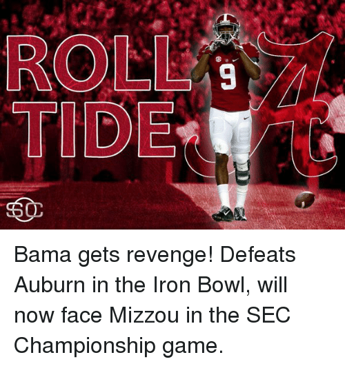 iron bowl: ROLL  TIDE Bama gets revenge! Defeats Auburn in the Iron Bowl, will now face Mizzou in the SEC Championship game.