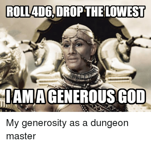 Masters, Advice Animals, and Dungeon Master: ROLLADEi,DROP THE LOWEST  IAMIAGENEROUSGOD My generosity as a dungeon master