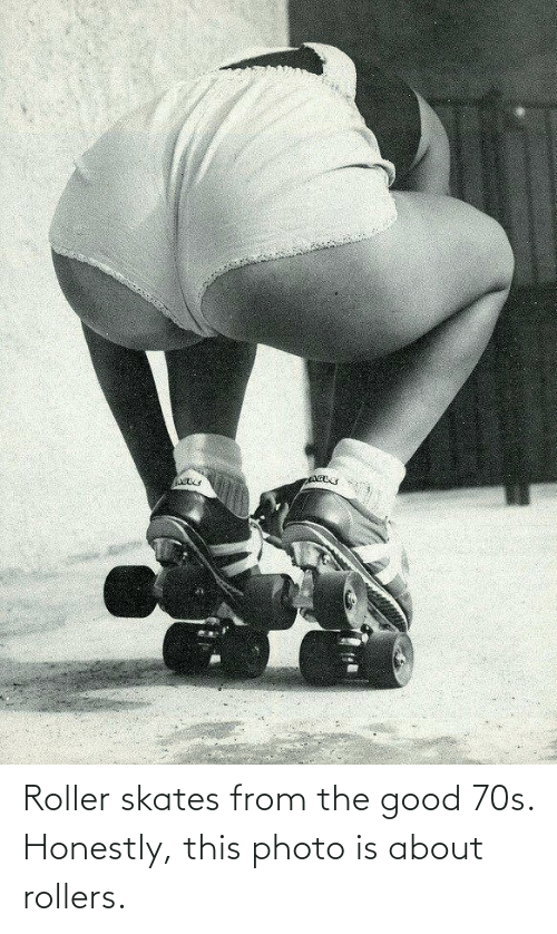 Rollers: Roller skates from the good 70s. Honestly, this photo is about rollers.