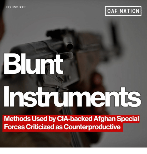 special forces: ROLLING BRIEF  OAF NATION  Blunt  Instruments  Methods Used by CIA-backed Afghan Special  Forces Criticized as Counterproductive
