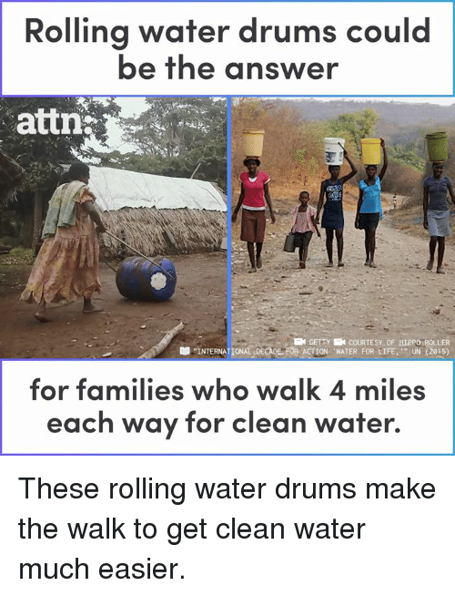 "The Walk: Rolling water drums could  be the answer  attn  KN GETTY N COURTESY OF HIPPO ROLLER  ""INTERNATIONALDECADE. FOR ACTION ""WATER FOR LIFE,'"" UN (2015)  -  for families who walk 4 miles  each way for clean water. These rolling water drums make the walk to get clean water much easier."