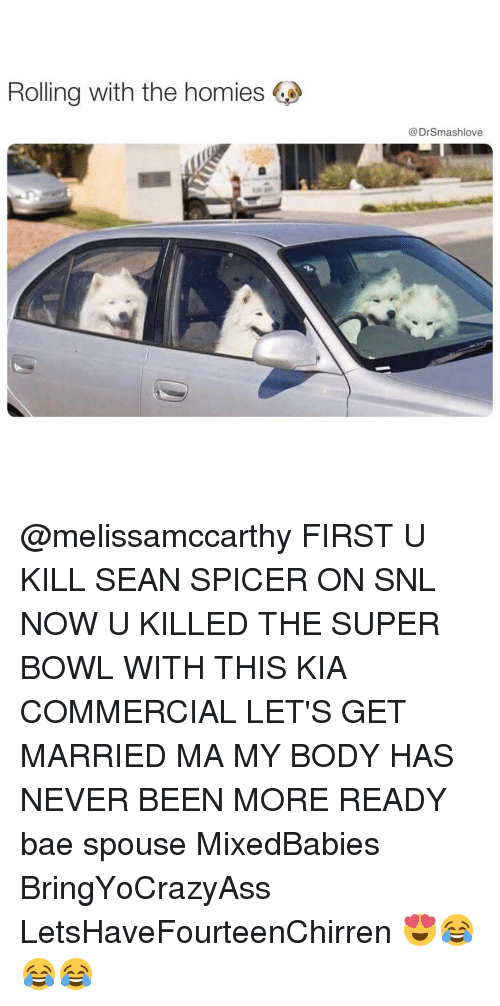 Memes, Snl, and 🤖: Rolling with the homies  Dr Smashlove @melissamccarthy FIRST U KILL SEAN SPICER ON SNL NOW U KILLED THE SUPER BOWL WITH THIS KIA COMMERCIAL LET'S GET MARRIED MA MY BODY HAS NEVER BEEN MORE READY bae spouse MixedBabies BringYoCrazyAss LetsHaveFourteenChirren 😍😂😂😂