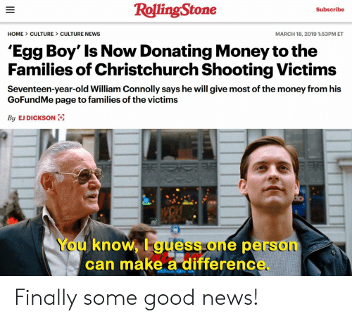 Gofundme: RollingStone  Subscribe  HOME CULTURE CULTURE NEWS  MARCH 18, 2019 1:53PM ET  'Egg Boy' Is Now Donating Money tothe  Families of Christchurch Shooting Victims  Seventeen-year-old William Connolly says he will give most of the money from his  GoFundMe page to families of the victims  By EJ DICKSON  You knoW, I guess one person  can make a differenc Finally some good news!