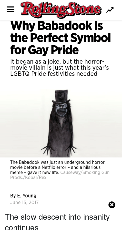 Life, Meme, and Netflix: RollingStone  Why Babadook Is  the Perfect Symbol  for Gay Pride  It began as a joke, but the horror-  movie villain is just what this year's  LGBTQ Pride festivities needed  The Babadook was just an underground horror  movie before a Netflix error - and a hilarious  meme gave it new life. Causeway/Smoking Gun  Prods./Kobal/Rex  By E. Young  June 15, 2017