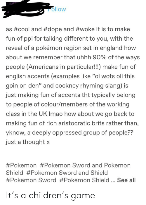 """cockney: rollow  as #cool and #dope and #woke it is to make  fun of ppl for talking different to you, with the  reveal of a pokémon region set in england how  about we remember that uhhh 90% of the ways  people (Americans in particular!!!) make fun of  english accents (examples like """"oi wots oll this  goin on den"""" and cockney rhyming slang) is  just making fun of accents tht typically belong  to people of colour/members of the working  class in the UK Imao how about we go back to  making fun of rich aristocratic brits rather than,  yknow, a deeply oppressed group of people??  just a thought x  #Pokemon #Pokemon Sword and Pokemon  Shield #Pokemon Sword and Shield  #Pokemon Sword #Pokemon Shield See all It's a children's game"""