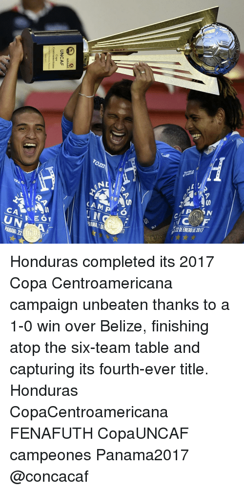 belize: rom  NII/  (AMP :O..  CA-  2EENERODE2017  AAMA, 2 DE  UN  PANAMA 22  AS  RAS  UNCAF  Centroamericana Honduras completed its 2017 Copa Centroamericana campaign unbeaten thanks to a 1-0 win over Belize, finishing atop the six-team table and capturing its fourth-ever title. Honduras CopaCentroamericana FENAFUTH CopaUNCAF campeones Panama2017 @concacaf
