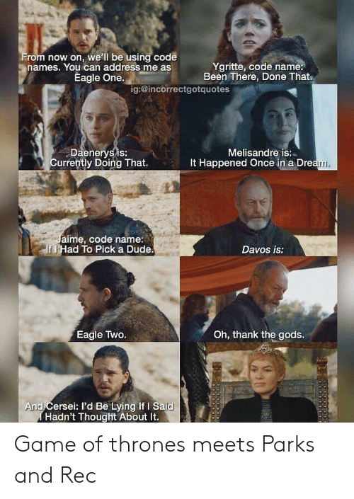 Code Names: rom now on, we'll be using code  names. You can address me as  Ygritte, code name:  Been There, Done That  Eagle One.  ig:@incorrectgotquotes  Daenerysis:  Currently Doing That.  Melisandre is:  It Happened Once in a Dre  aime, code name:  f J Had To Pick a Dude  Davos is:  Oh, thank the gods.  Eagle Two.  And Cersei: I'd Be Lying If I Said  Hadn't Thought About It. Game of thrones meets Parks and Rec