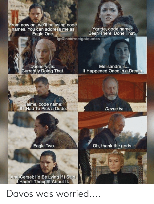 Code Names: rom now on, we'll be using code  names. You can address me as  Ygritte, code name:  Been There, Done That  Eagle One.  ig:@incorrectgotquotes  Daenerysis:  Currently Doing That.  Melisandre is:  It Happened Once in a Dre  m,  aime, code name:  fl Had To Pick a Dude  Davos is:  Eagle Two.  Oh, thank the gods.  And Cersei: l'd Be Lying If I Said  Hadn't Thought About It. Davos was worried....