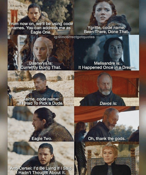 Code Names: rom now on, we'll be using code  names. You can address me as  Ygritte, code name:  Been There, Done That  Eagle One.  ig:@incorrectgotquotes  Daenerysis:  Currently Doing That.  Melisandre is:  It Happened Once in a Dre  aime, code name:  f J Had To Pick a Dude  Davos is:  Oh, thank the gods.  Eagle Two.  And Cersei: I'd Be Lying If I Said  Hadn't Thought About It.