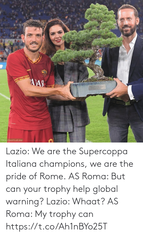 warning: ROMA  AY48  TROLLfootball.me Lazio: We are the Supercoppa Italiana champions, we are the pride of Rome.  AS Roma: But can your trophy help global warning?  Lazio: Whaat?  AS Roma: My trophy can https://t.co/Ah1nBYo25T