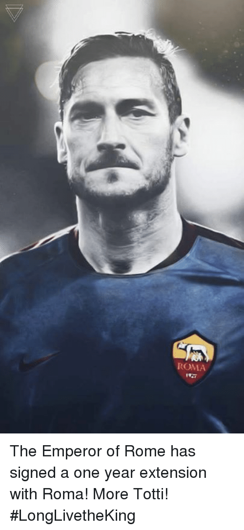 Rome: ROMA The Emperor of Rome has signed a one year extension with Roma! More Totti! #LongLivetheKing