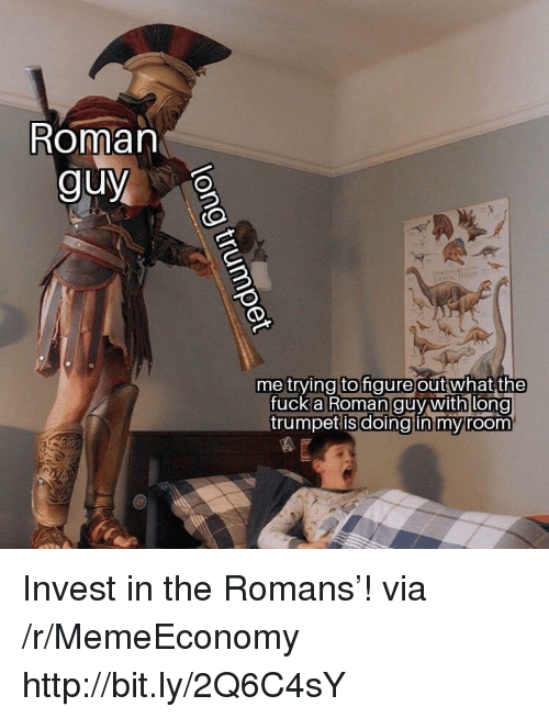 romans: Roman  guy  me trying to gure outwhat  the  fuck anooman guy withi long  trumpet isdoingtin mvroom Invest in the Romans'! via /r/MemeEconomy http://bit.ly/2Q6C4sY