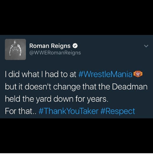 Memes, Respect, and Roman Reigns: Roman Reigns  @WWERomanReigns  I did what I had to at  #WrestleMania  WD  but it doesn't change that the Deadman  held the yard down for years.  For that  an  Taker