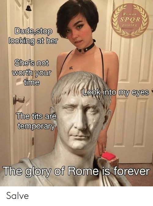 salve: Roman  SPQR  posting  looking at her  She's not  worth yourK  time  opk into my eyes  The tits are  temporary  The glory of Rome is forever Salve