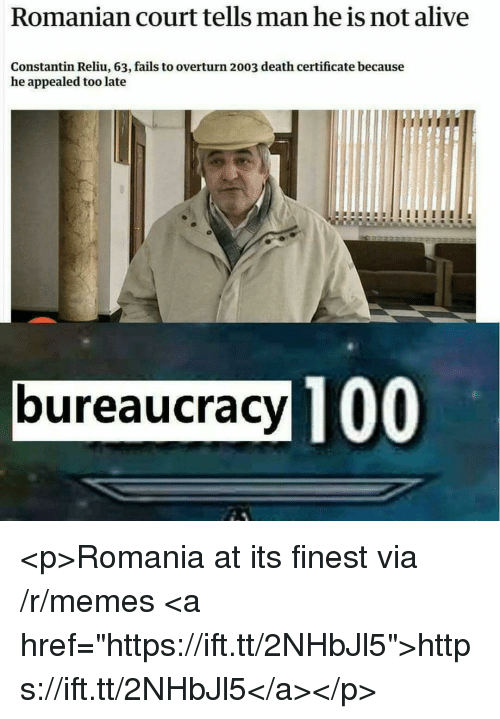 """Romanian: Romanian court tells man he is not alive  Constantin Reliu, 63, fails to overturn 2003 death certificate because  he appealed too late  bureaucracy TO  100 <p>Romania at its finest via /r/memes <a href=""""https://ift.tt/2NHbJl5"""">https://ift.tt/2NHbJl5</a></p>"""