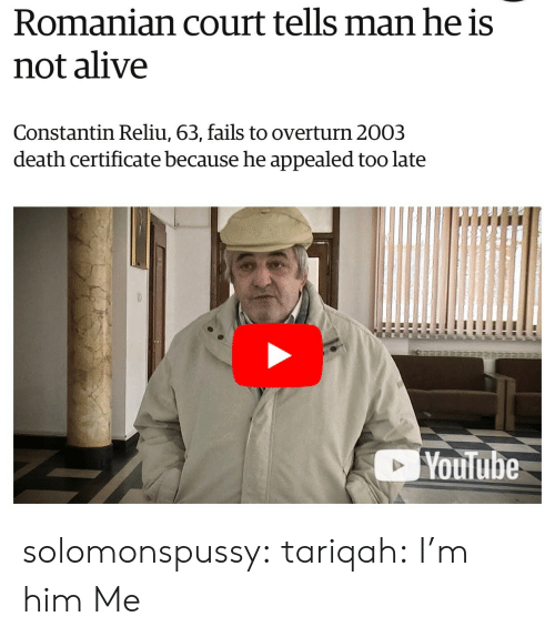 Romanian: Romanian court tells man he is  not alive  Constantin Reliu, 63, fails to overturn 2003  death certificate because he appealed too late  Youlube solomonspussy: tariqah: I'm him  Me