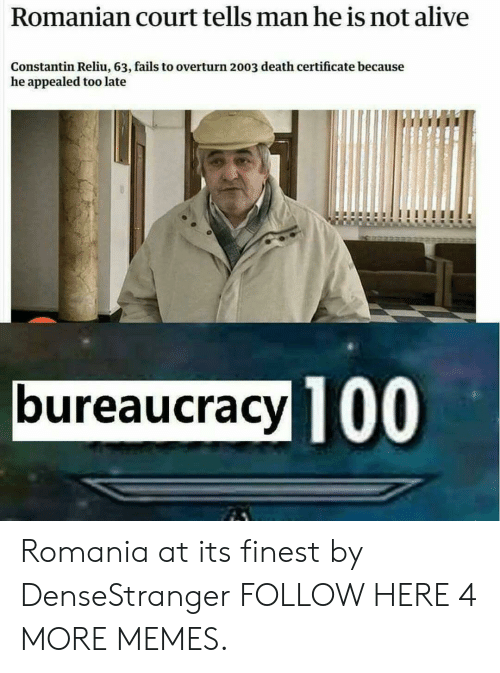 Romanian: Romanian court tells man he is not alive  Constantin Reliu, 63, fails to overturn 2003 death certificate because  he appealed too late  bureaucracy TO  100 Romania at its finest by DenseStranger FOLLOW HERE 4 MORE MEMES.