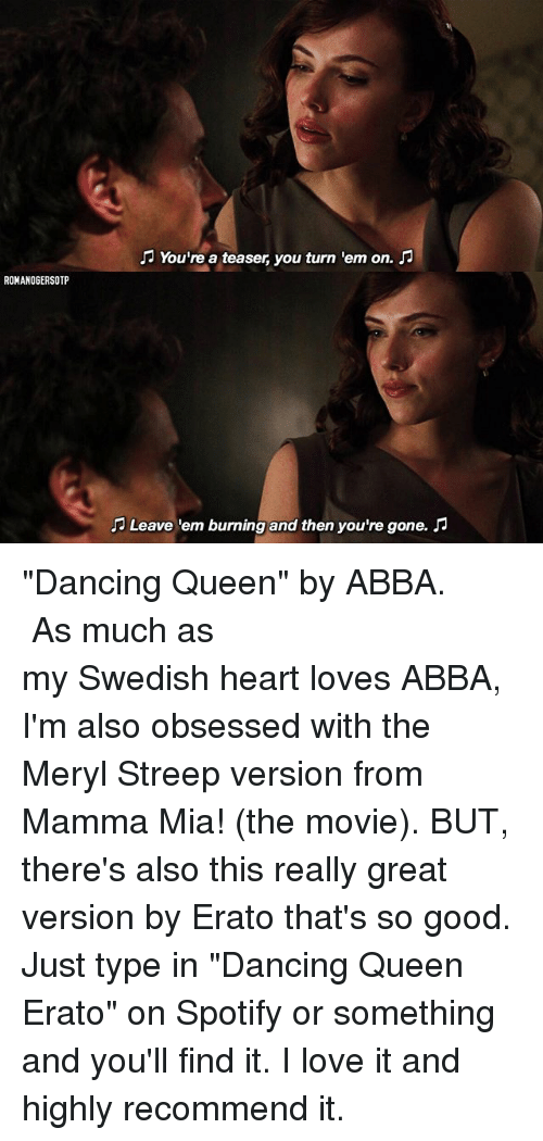 """Dancing, Love, and Memes: ROMANOGERSOTP  You're a teaser you turn 'em on.  Leave 'em burning and then you're gone. """"Dancing Queen"""" by ABBA. ♪ ⠀⠀⠀⠀⠀⠀⠀⠀⠀⠀⠀⠀⠀⠀⠀⠀⠀⠀⠀⠀⠀⠀⠀⠀⠀⠀⠀⠀ As much as my Swedish heart loves ABBA, I'm also obsessed with the Meryl Streep version from Mamma Mia! (the movie). BUT, there's also this really great version by Erato that's so good. Just type in """"Dancing Queen Erato"""" on Spotify or something and you'll find it. I love it and highly recommend it."""