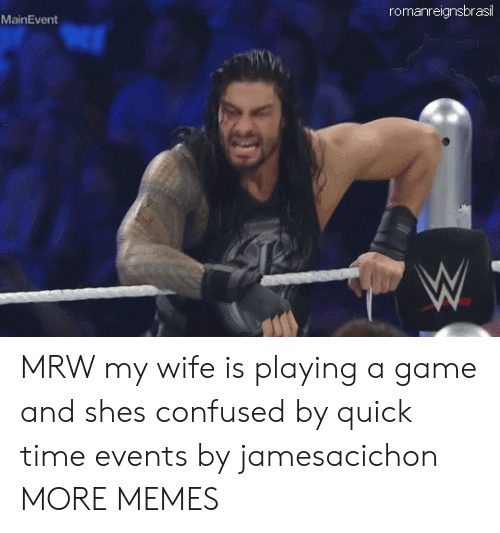 MRW: romanreignsbrasil  MainEvent MRW my wife is playing a game and shes confused by quick time events by jamesacichon MORE MEMES