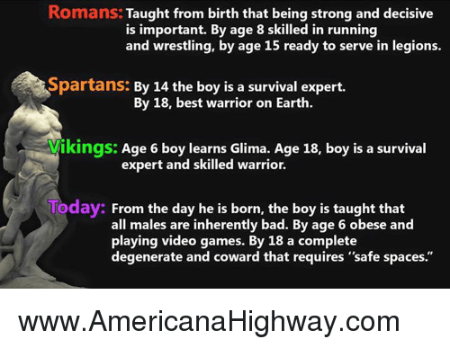 """spartans: Romans: Taught from birth that being strong and decisive  is important. By age 8 skilled in running  andswrestling. by age 15 ready to serve in legions.  Spartans: By 14 the boy is a survival expert.  By 18, best warrior on Earth.  ikings: Age 6 boy learns Glima. Age 18, boy is a survival  expert and skilled warrior.  Today: From the day he is born, the boy is taught that  all males are inherently bad. By age 6 obese and  playing video games. By 18 a complete  degenerate and coward that requires """"safe spaces."""" www.AmericanaHighway.com"""