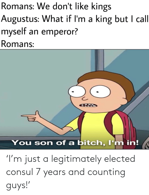 dont like: Romans: We don't like kings  Augustus: What if I'm a king but I call  myself an emperor?  Romans:  You son of a bitch, I'm in! 'I'm just a legitimately elected consul 7 years and counting guys!'