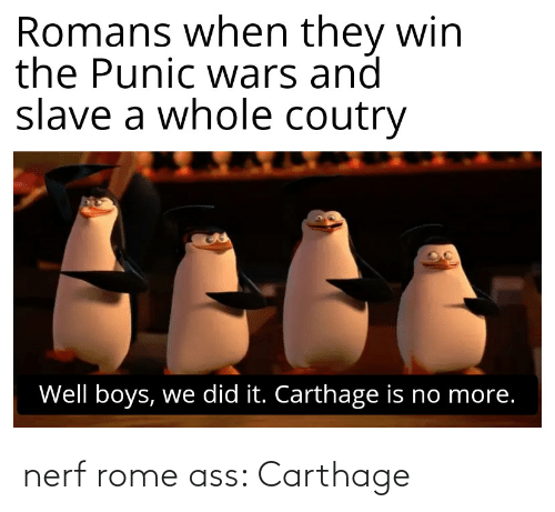 carthage: Romans when they win  the Punic wwars and  slave a whole coutry  Well boys, we did it. Carthage is no more. nerf rome ass: Carthage