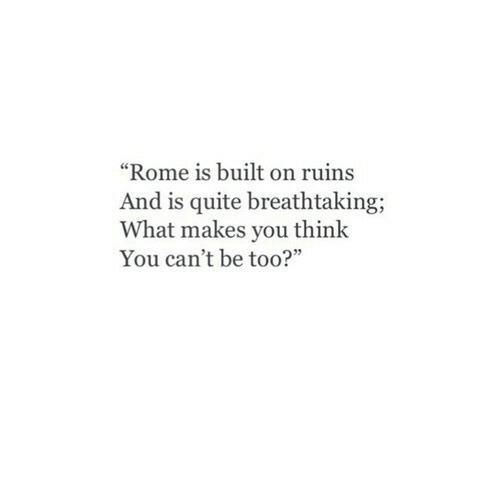 """Rome: """"Rome is built on ruins  And is quite breathtaking;  What makes you think  You can't be too?"""""""